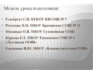Модель урока подготовили: Гельбрехт С.Н. КГКОУ КВСОШ № 7 Росолова Л.М. МБОУ Б