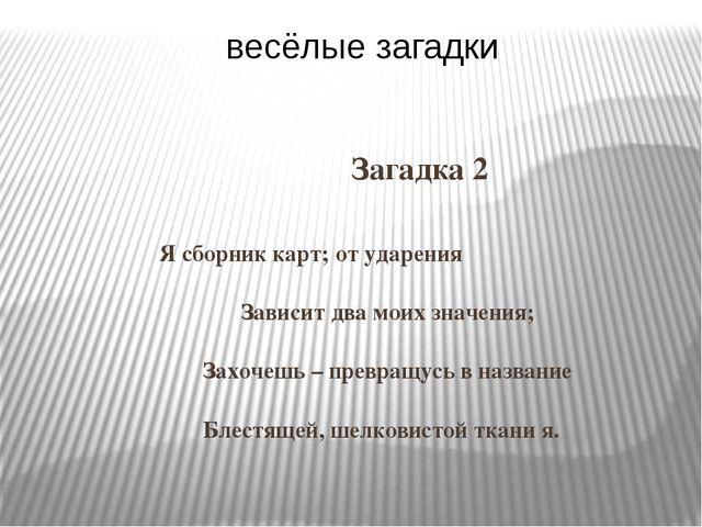 Загадка 2 Я сборник карт; от ударения Зависит два моих значения; Захочешь –...
