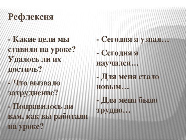 Рефлексия - Какие цели мы ставили на уроке? Удалось ли их достичь? - Что вызв...