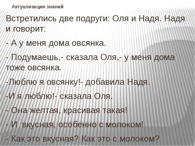 Актуализация знаний Встретились две подруги: Оля и Надя. Надя и говорит: - А...