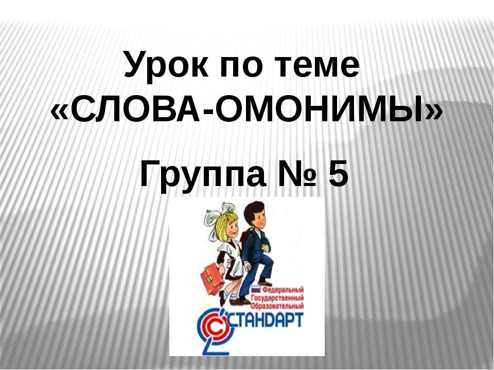 Урок по теме «СЛОВА-ОМОНИМЫ» Группа № 5