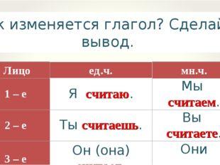 Как изменяется глагол? Сделайте вывод. Лицоед.ч.мн.ч. 1 – е Я считаю.Мы с