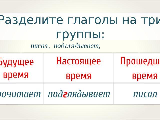 Разделите глаголы на три группы: писал, подглядывает, прочитает