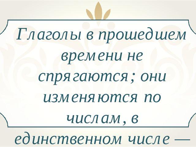 Глаголы в прошедшем времени не спрягаются; они изменяются по числам, в единст...