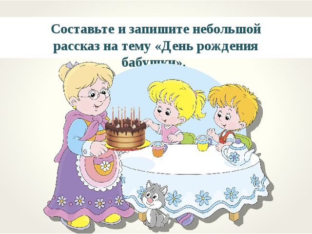 Составьте и запишите небольшой рассказ на тему «День рождения бабушки».