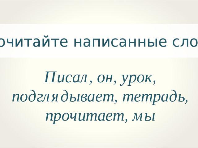 Прочитайте написанные слова.. Писал, он, урок, подглядывает, тетрадь, прочита...