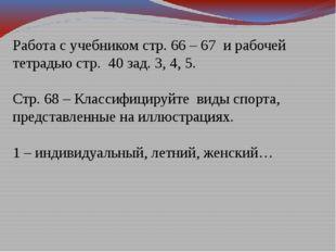 Работа с учебником стр. 66 – 67 и рабочей тетрадью стр. 40 зад. 3, 4, 5. Стр.