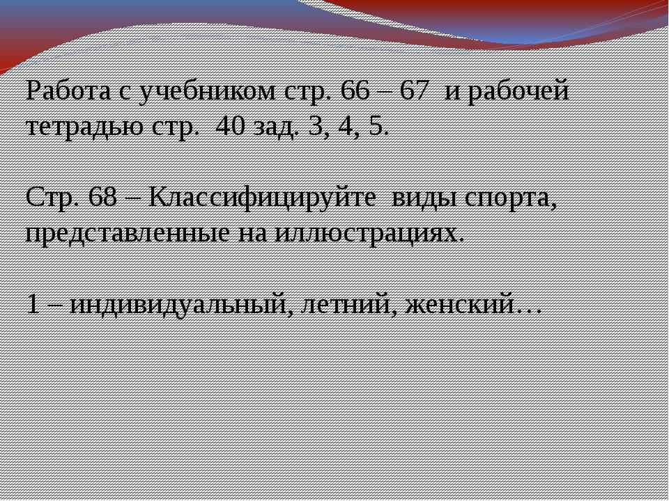 Работа с учебником стр. 66 – 67 и рабочей тетрадью стр. 40 зад. 3, 4, 5. Стр....