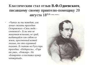 Классическим стал отзыв В.Ф.Одоевского, писавшему своему приятелю-помещику 20