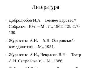 Литература Добролюбов Н.А. Темное царство// Собр.соч.: В9т. – М.; Л., 1962. Т