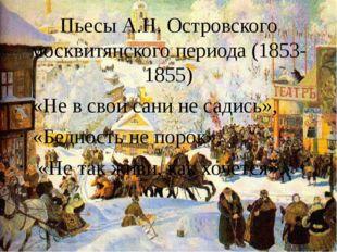 Пьесы А.Н. Островского москвитянского периода (1853-1855) «Не в свои сани не