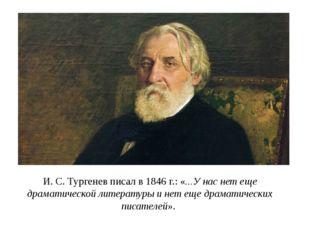 И. С. Тургенев писал в 1846 г.: «...У нас нет еще драматической литературы и