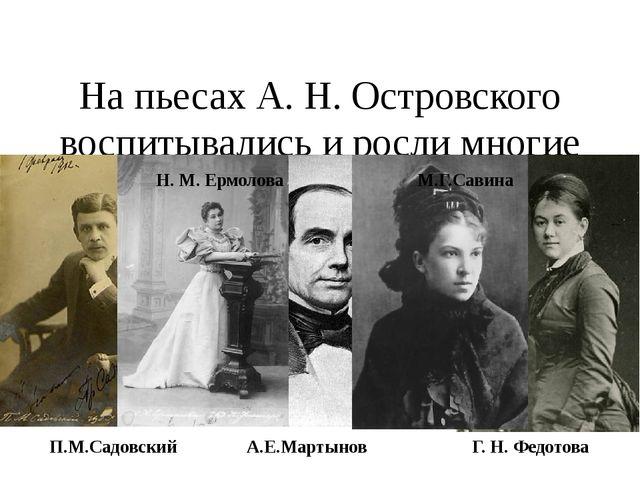 На пьесах А. Н. Островского воспитывались и росли многие выдающиеся русские...