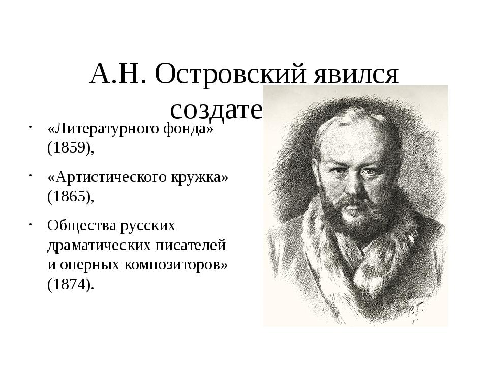 А.Н. Островский явился создателем: «Литературного фонда» (1859), «Артистичес...