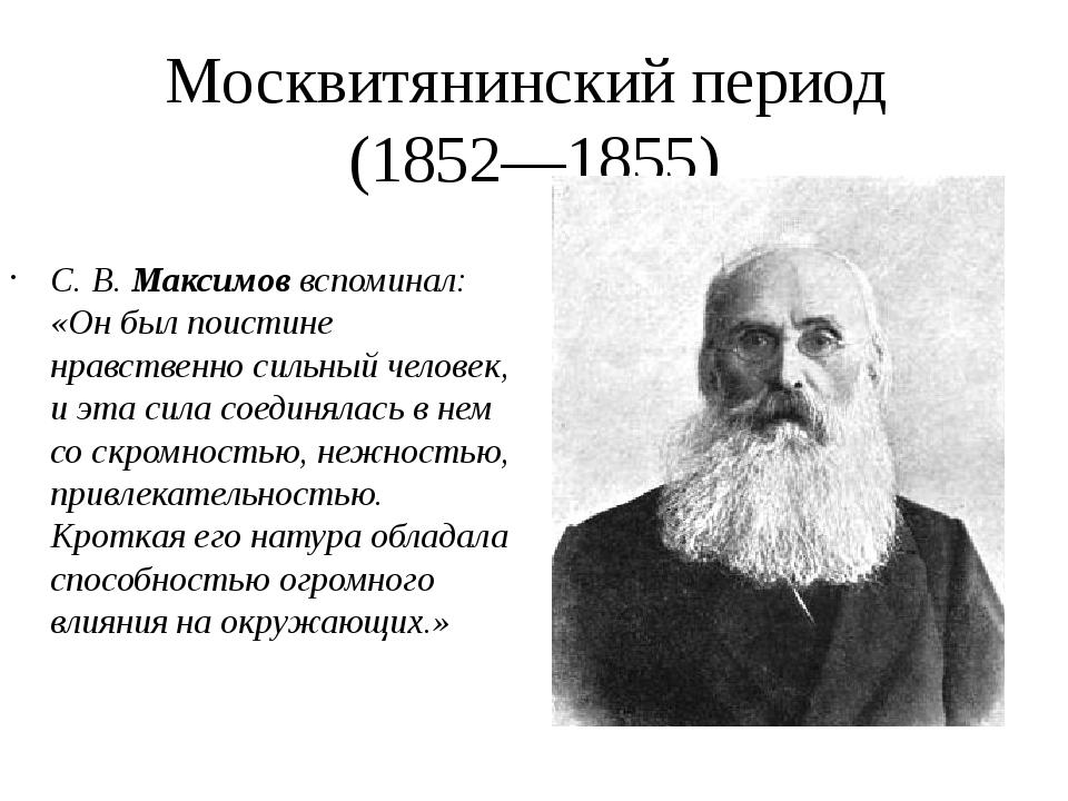Москвитянинский период (1852—1855) С. В. Максимов вспоминал: «Он был поистине...