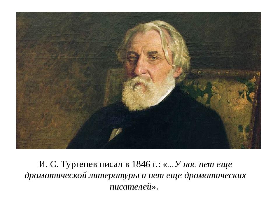 И. С. Тургенев писал в 1846 г.: «...У нас нет еще драматической литературы и...
