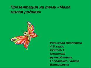 Презентация на тему «Мама милая родная» Раньжова Виолетта 4 Б класс СОШ № 1