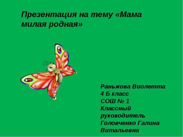 Презентация на тему «Мама милая родная» Раньжова Виолетта 4 Б класс СОШ № 1...