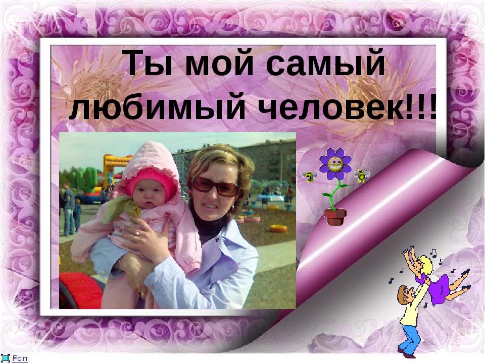 Ты мой самый любимый человек!!!