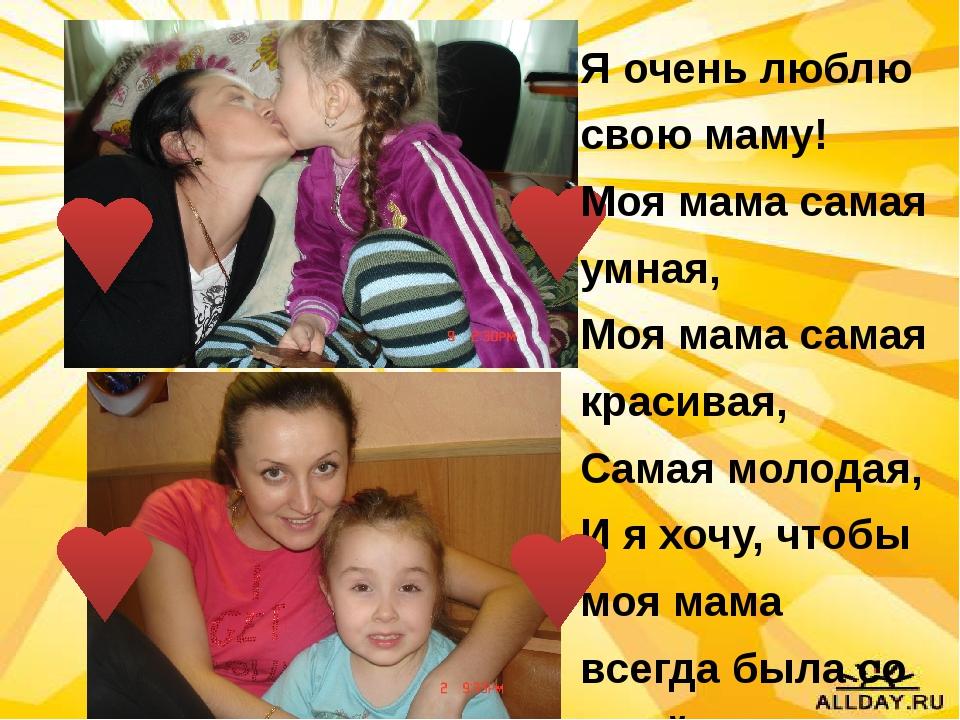 Я очень люблю свою маму! Моя мама самая умная, Моя мама самая красивая, Сама...