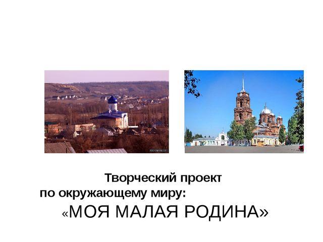 Творческий проект по окружающему миру: «МОЯ МАЛАЯ РОДИНА» Учитель : Жугано...
