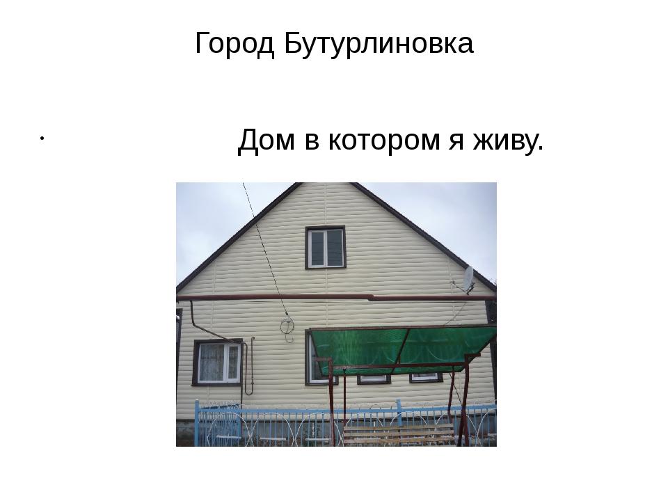 Город Бутурлиновка Дом в котором я живу.
