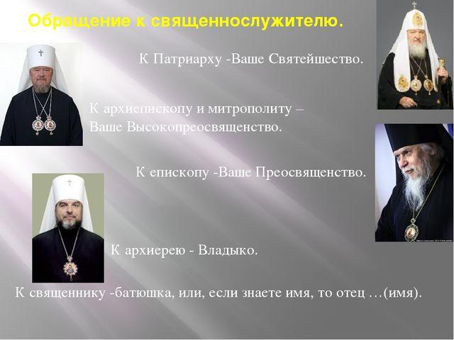 Обращение к священнослужителю. К Патриарху -Ваше Святейшество. К архиепископу...