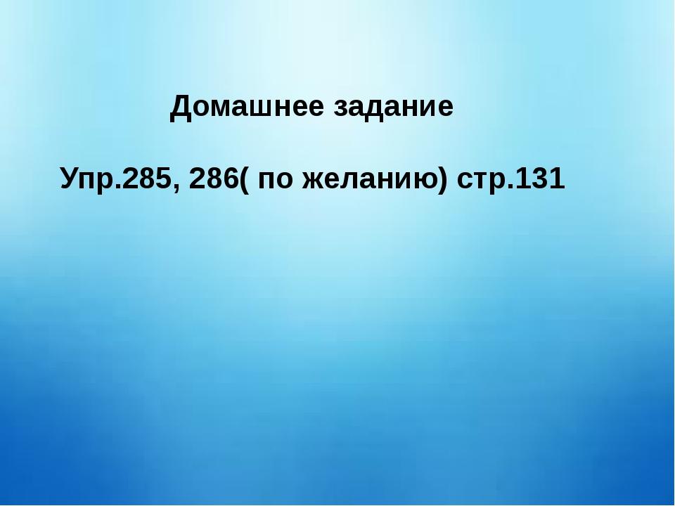 Домашнее задание Упр.285, 286( по желанию) стр.131