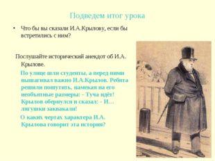 Подведем итог урока Что бы вы сказали И.А.Крылову, если бы встретились с ним?