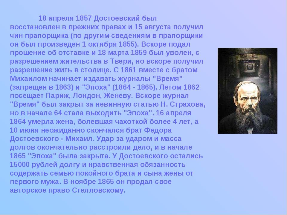 18 апреля 1857 Достоевский был восстановлен в прежних правах и 15 августа по...