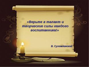«Верьте в талант и творческие силы каждого воспитанника!» В. Сухомлинский