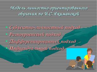 Модель личностно-ориентированного обучения по И.С. Якиманской Субъектно-лично