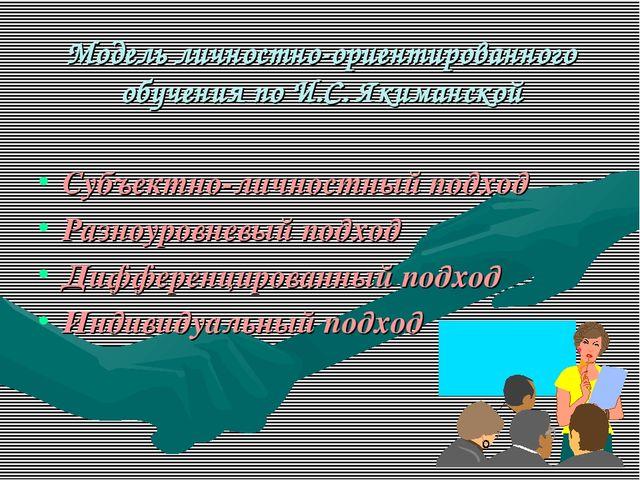 Модель личностно-ориентированного обучения по И.С. Якиманской Субъектно-лично...