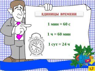1 мин = 60 с 1 ч = 60 мин 1 сут = 24 ч
