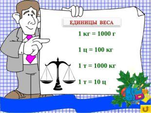 1 кг = 1000 г 1 ц = 100 кг 1 т = 1000 кг 1 т = 10 ц