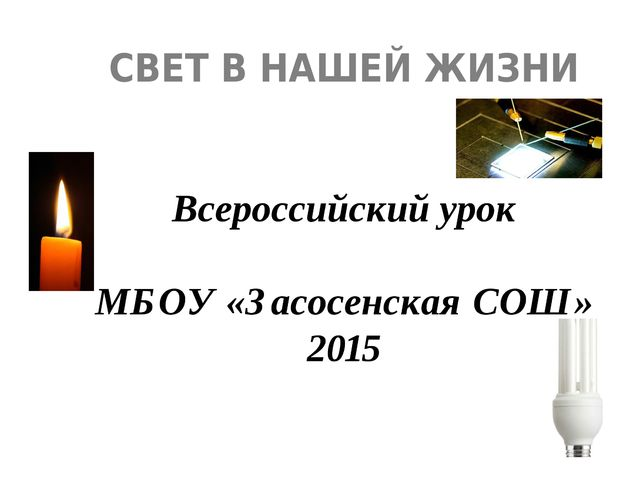 СВЕТ В НАШЕЙ ЖИЗНИ Всероссийский урок МБОУ «Засосенская СОШ» 2015