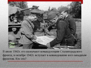В июле 1942г. его назначают командующим Сталинградского фронта, в октябре 194