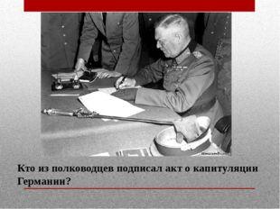 Кто из полководцев подписал акт о капитуляции Германии?