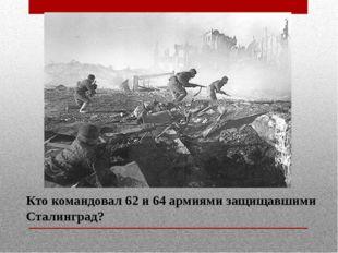 Кто командовал 62 и 64 армиями защищавшими Сталинград?