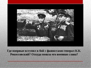 Где впервые вступил в бой с фашистами генерал К.К. Рокоссовский? Откуда пошла