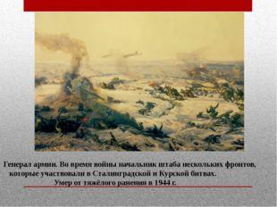 Генерал армии. Во время войны начальник штаба нескольких фронтов, которые уча