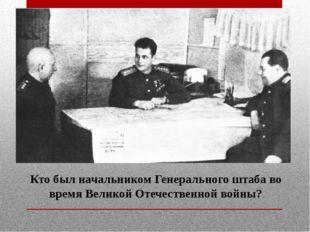 Кто был начальником Генерального штаба во время Великой Отечественной войны?