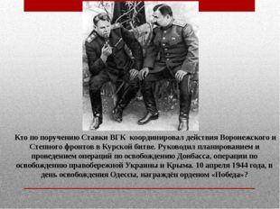 Кто по поручению Ставки ВГК координировал действия Воронежского и Степного ф