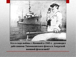 Кто в ходе войны с Японией в 1945 г. руководил действиями Тихоокеанского флот