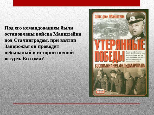 Под его командованием были остановлены войска Манштейна под Сталинградом, при...