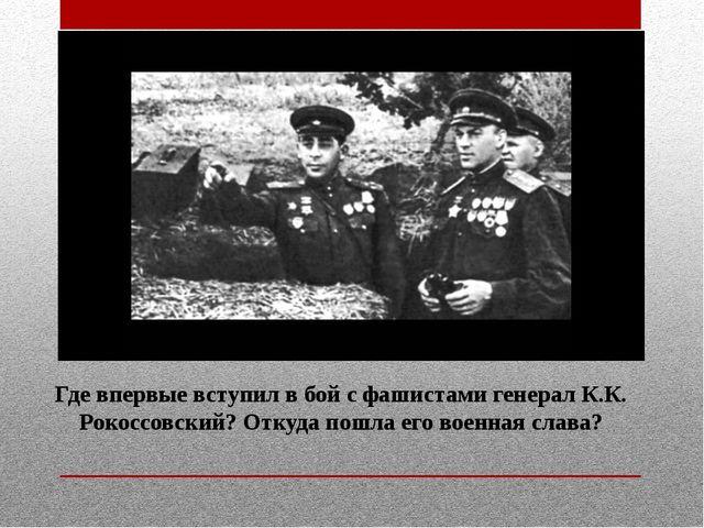 Где впервые вступил в бой с фашистами генерал К.К. Рокоссовский? Откуда пошла...