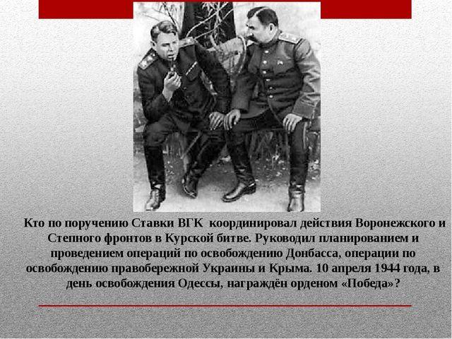 Кто по поручению Ставки ВГК координировал действия Воронежского и Степного ф...