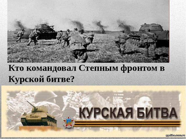 Кто командовал Степным фронтом в Курской битве?