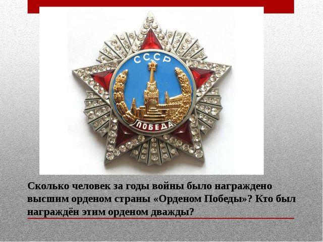 Сколько человек за годы войны было награждено высшим орденом страны «Орденом...