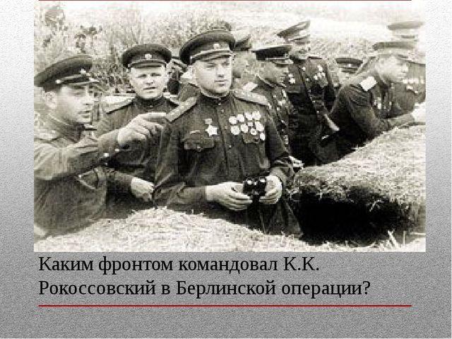 Каким фронтом командовал К.К. Рокоссовский в Берлинской операции?